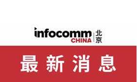 北京InfoComm China 2020:打造高效商贸平台,及时满足企业发展需求