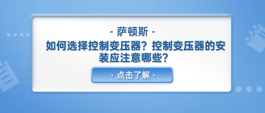 如何选择控制变压器?控制变压器的安装应注意哪些?